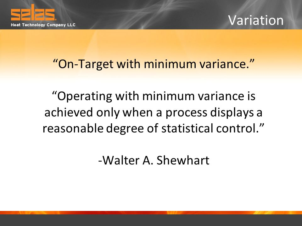 On-Target with minimum variance. Operating with minimum variance is achieved only when a process displays a reasonable degree of statistical control. -Walter A.