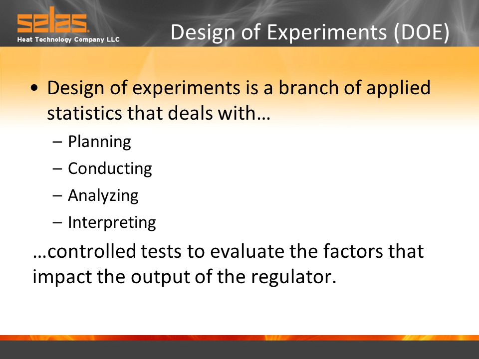 Design of Experiments (DOE) Design of experiments is a branch of applied statistics that deals with… –Planning –Conducting –Analyzing –Interpreting …controlled tests to evaluate the factors that impact the output of the regulator.