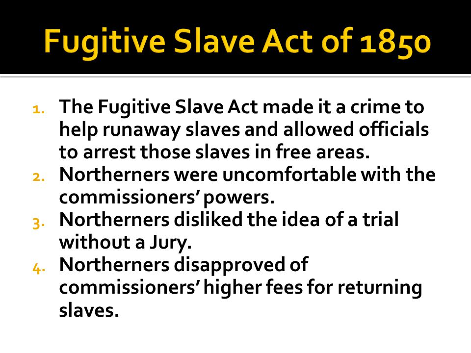 1. The Fugitive Slave Act made it a crime to help runaway slaves and allowed officials to arrest those slaves in free areas. 2. Northerners were uncom
