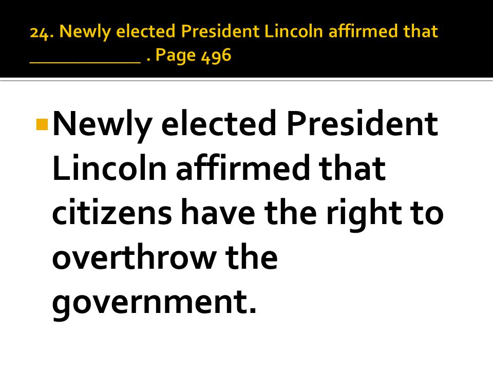  Newly elected President Lincoln affirmed that citizens have the right to overthrow the government.