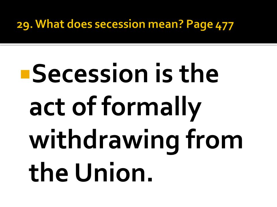  Secession is the act of formally withdrawing from the Union.