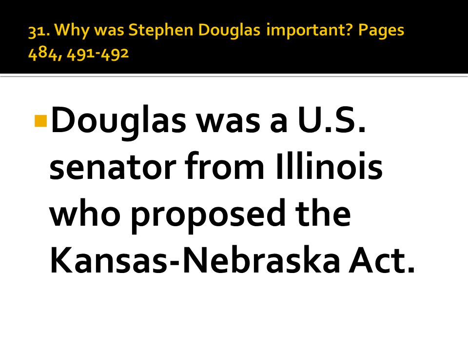  Douglas was a U.S. senator from Illinois who proposed the Kansas-Nebraska Act.