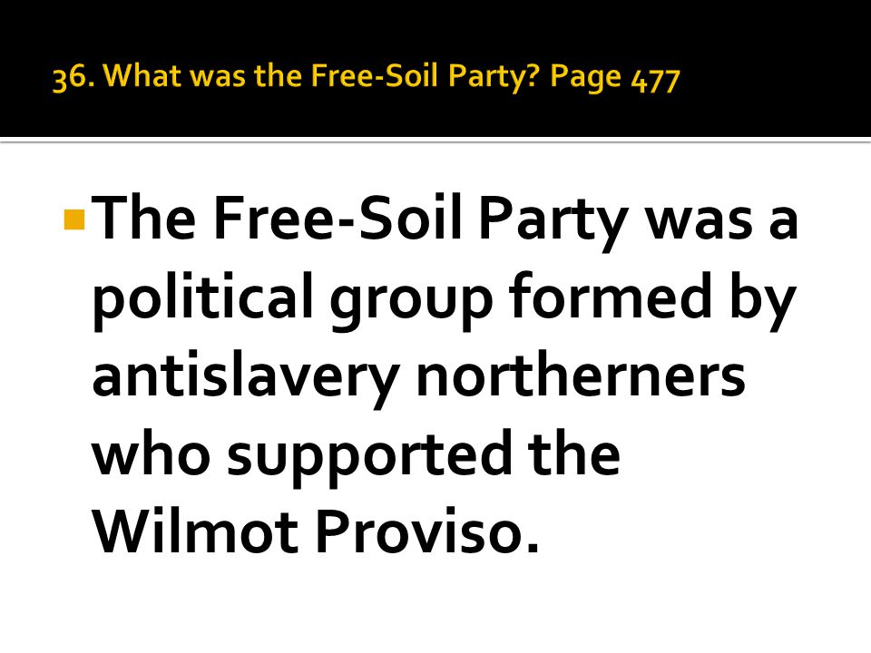  The Free-Soil Party was a political group formed by antislavery northerners who supported the Wilmot Proviso.