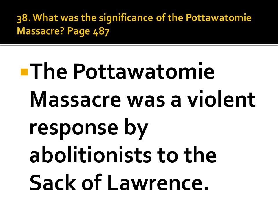  The Pottawatomie Massacre was a violent response by abolitionists to the Sack of Lawrence.