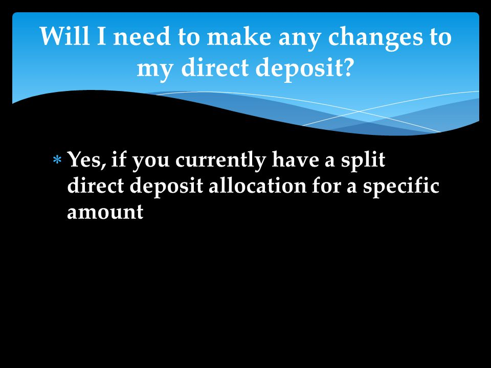 Yes, if you currently have a split direct deposit allocation for a specific amount Will I need to make any changes to my direct deposit