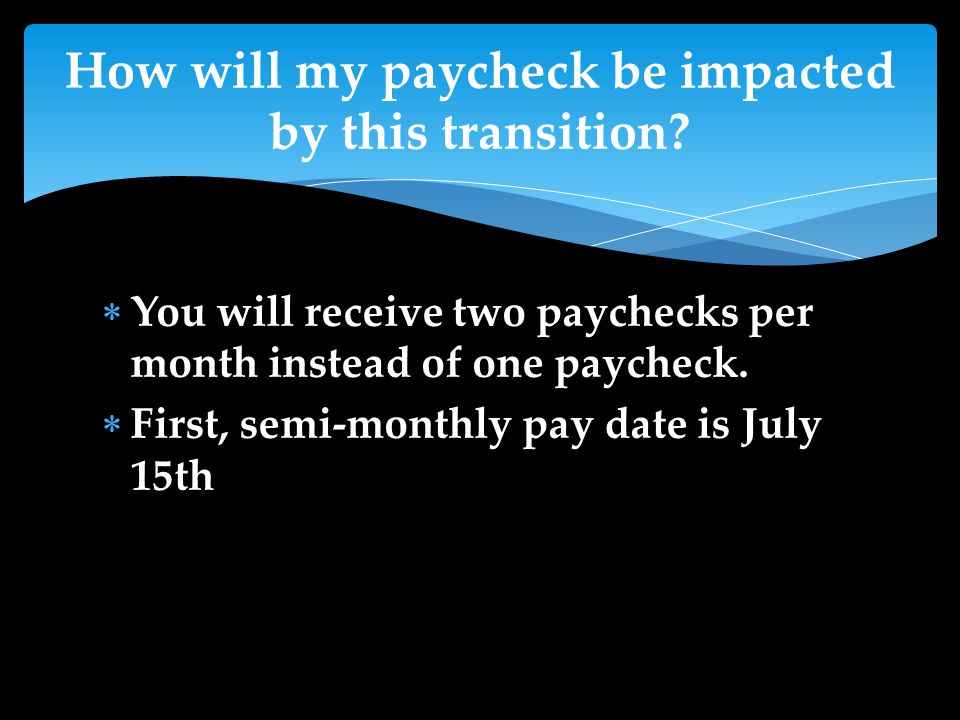  You will receive two paychecks per month instead of one paycheck.