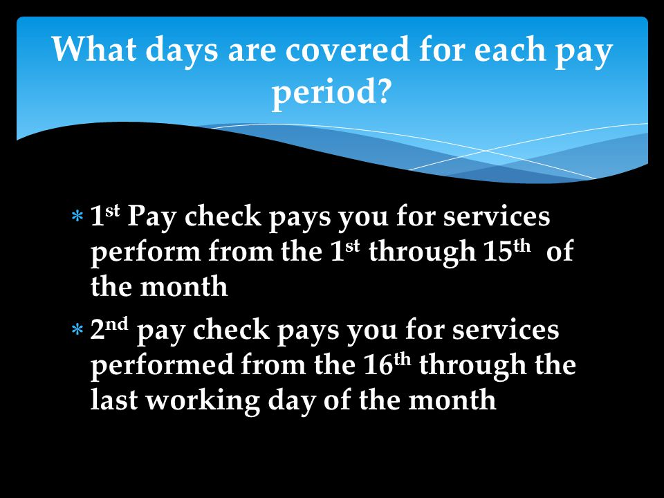  1 st Pay check pays you for services perform from the 1 st through 15 th of the month  2 nd pay check pays you for services performed from the 16 th through the last working day of the month What days are covered for each pay period