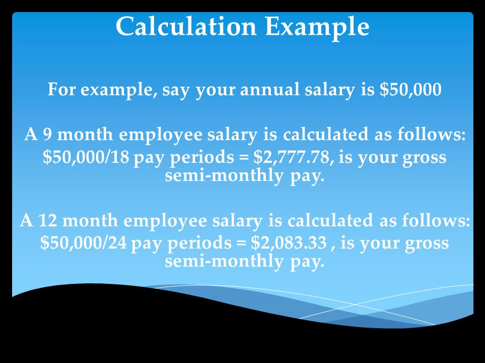 Calculation Example For example, say your annual salary is $50,000 A 9 month employee salary is calculated as follows: $50,000/18 pay periods = $2,777.78, is your gross semi-monthly pay.