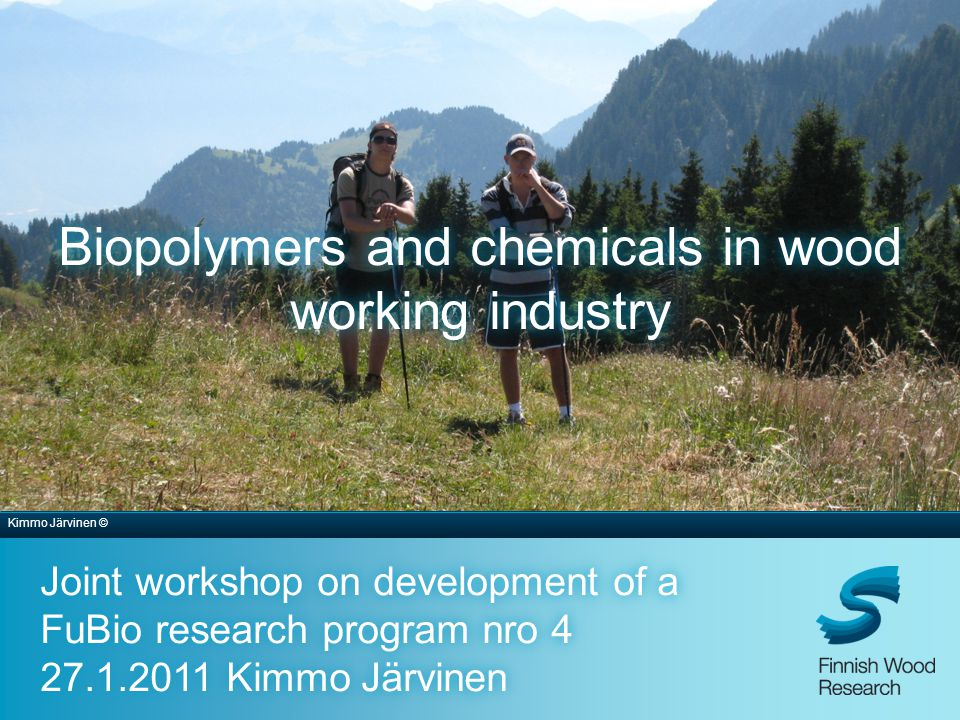 Kimmo Järvinen © Joint workshop on development of a FuBio research program nro 4 27.1.2011 Kimmo Järvinen Biopolymers and chemicals in wood working industry