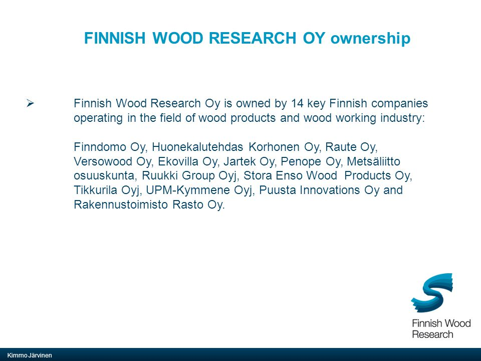 FINNISH WOOD RESEARCH OY mission Kimmo Järvinen  Finnish Wood Research Oy is a non-profit research company jointly owned by the aforementioned Finnish companies.