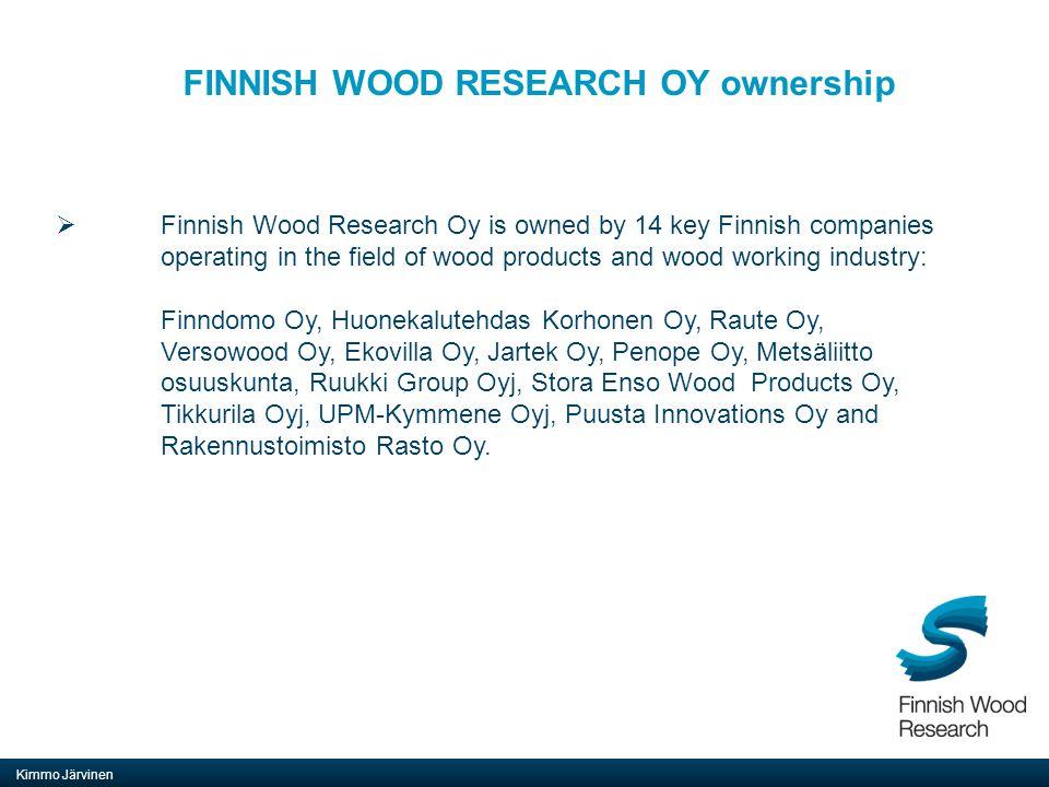 FINNISH WOOD RESEARCH OY ownership Kimmo Järvinen  Finnish Wood Research Oy is owned by 14 key Finnish companies operating in the field of wood products and wood working industry: Finndomo Oy, Huonekalutehdas Korhonen Oy, Raute Oy, Versowood Oy, Ekovilla Oy, Jartek Oy, Penope Oy, Metsäliitto osuuskunta, Ruukki Group Oyj, Stora Enso Wood Products Oy, Tikkurila Oyj, UPM-Kymmene Oyj, Puusta Innovations Oy and Rakennustoimisto Rasto Oy.
