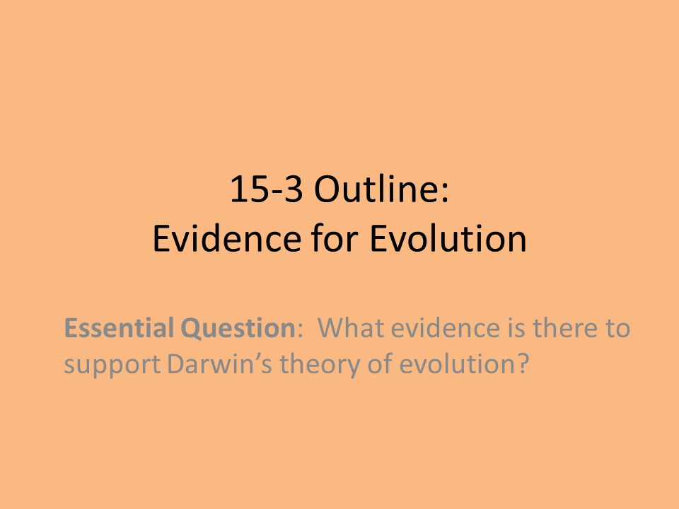 15-3 Outline: Evidence for Evolution Essential Question: What evidence is there to support Darwin's theory of evolution?