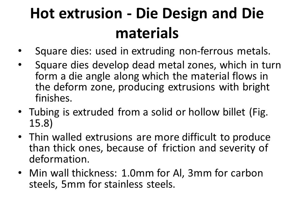 Hot extrusion - Die Design and Die materials Square dies: used in extruding non-ferrous metals. Square dies develop dead metal zones, which in turn fo