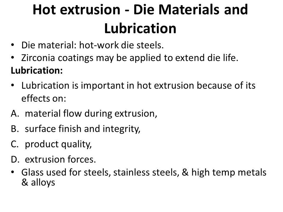 Hot extrusion - Die Materials and Lubrication Die material: hot-work die steels. Zirconia coatings may be applied to extend die life. Lubrication: Lub
