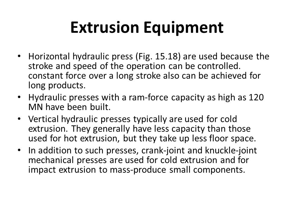 Extrusion Equipment Horizontal hydraulic press (Fig. 15.18) are used because the stroke and speed of the operation can be controlled. constant force o