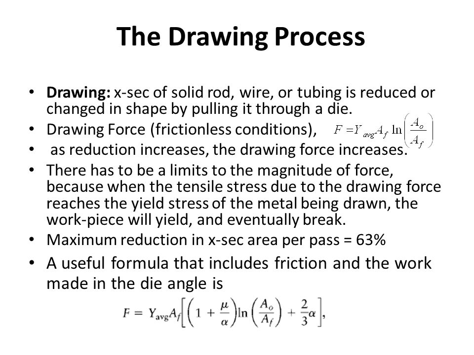 The Drawing Process Drawing: x-sec of solid rod, wire, or tubing is reduced or changed in shape by pulling it through a die. Drawing Force (frictionle