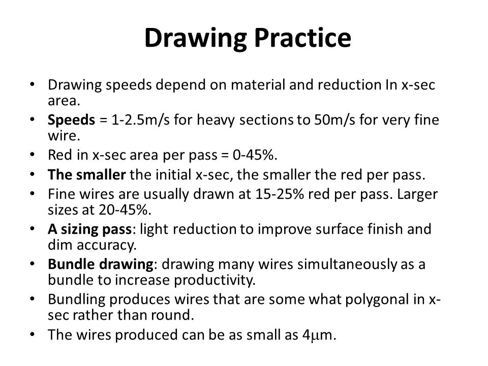 Drawing Practice Drawing speeds depend on material and reduction In x-sec area. Speeds = 1-2.5m/s for heavy sections to 50m/s for very fine wire. Red
