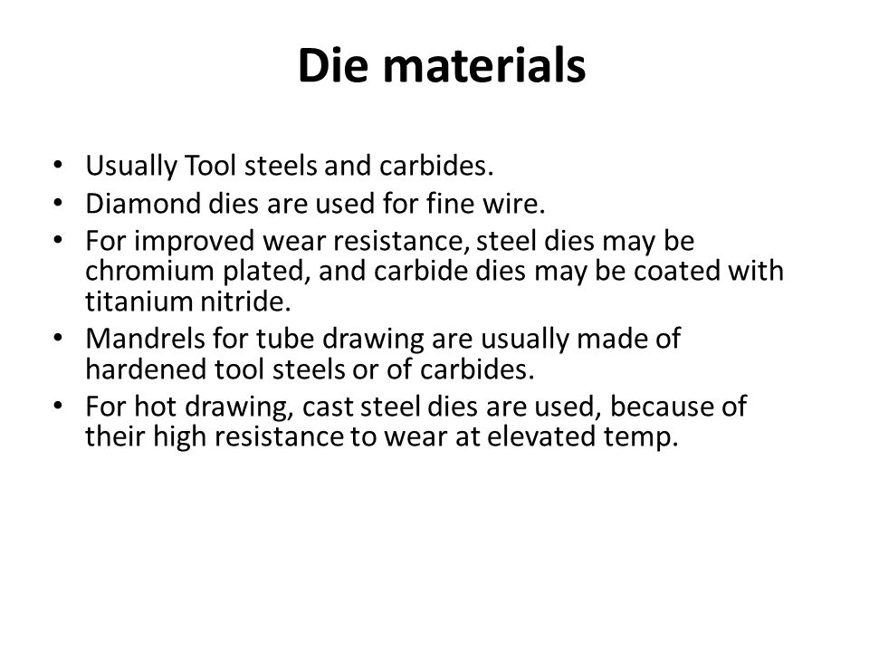 Die materials Usually Tool steels and carbides. Diamond dies are used for fine wire. For improved wear resistance, steel dies may be chromium plated,