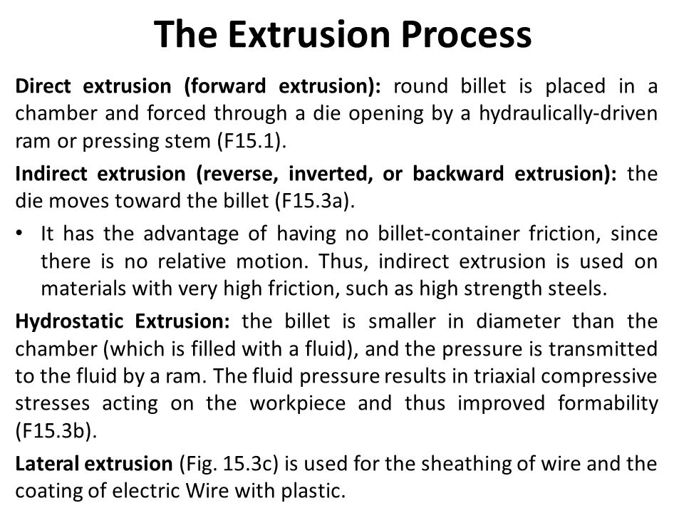 The Extrusion Process Direct extrusion (forward extrusion): round billet is placed in a chamber and forced through a die opening by a hydraulically-dr