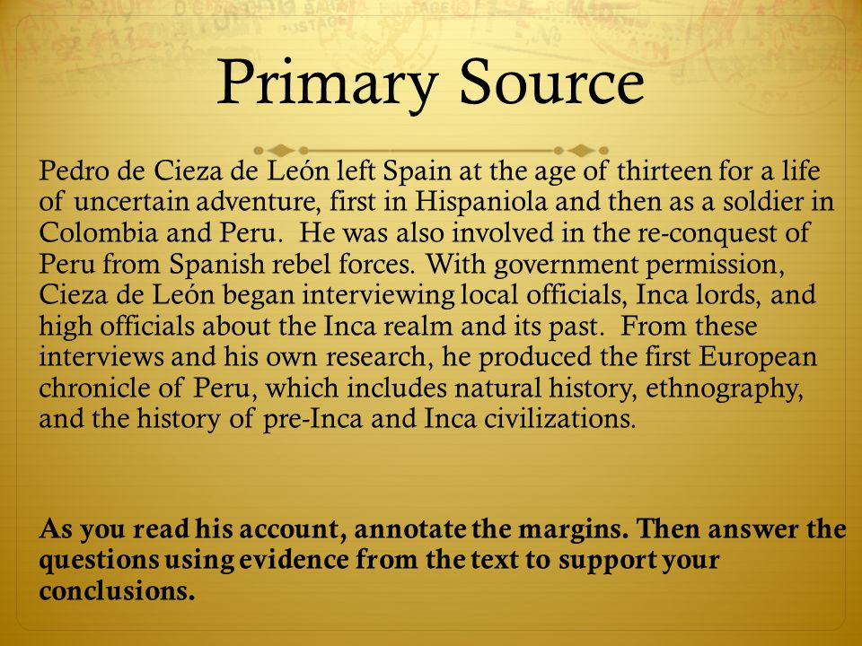Primary Source Pedro de Cieza de León left Spain at the age of thirteen for a life of uncertain adventure, first in Hispaniola and then as a soldier in Colombia and Peru.