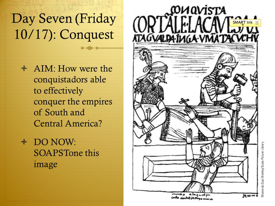 Day Seven (Friday 10/17): Conquest  AIM: How were the conquistadors able to effectively conquer the empires of South and Central America.
