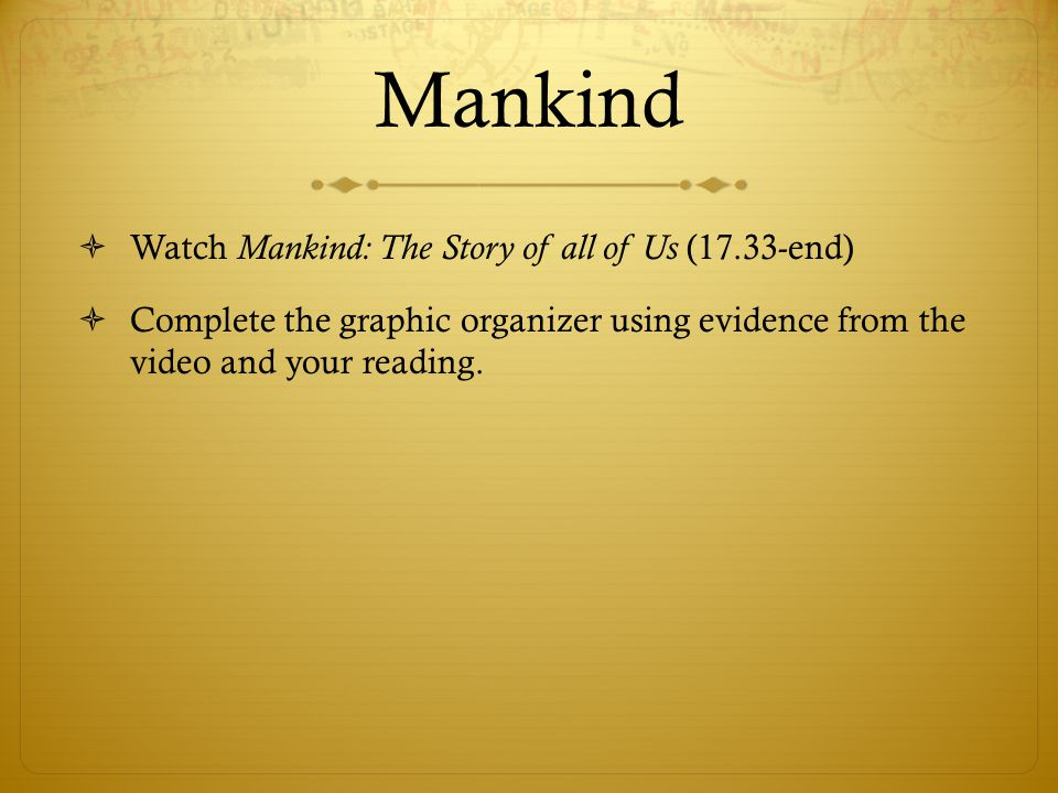 Mankind  Watch Mankind: The Story of all of Us (17.33-end)  Complete the graphic organizer using evidence from the video and your reading.