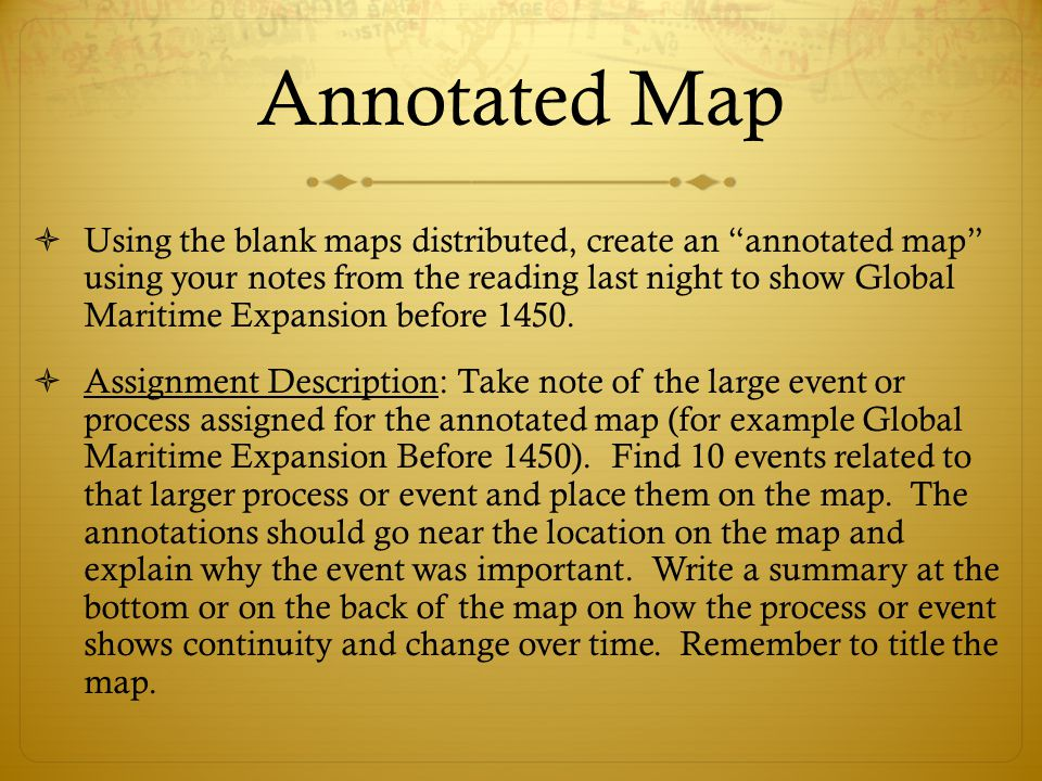 Tips for Annotation  Draw a picture when a visual connection is appropriate  Re-write, paraphrase, or summarize the most important sections of the text  Describe a new perspective you have  Explain the historical context that connect to the map  Offer analysis or interpretation of the content
