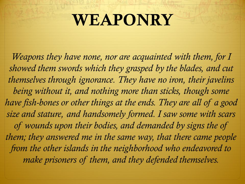 Weapons they have none, nor are acquainted with them, for I showed them swords which they grasped by the blades, and cut themselves through ignorance.