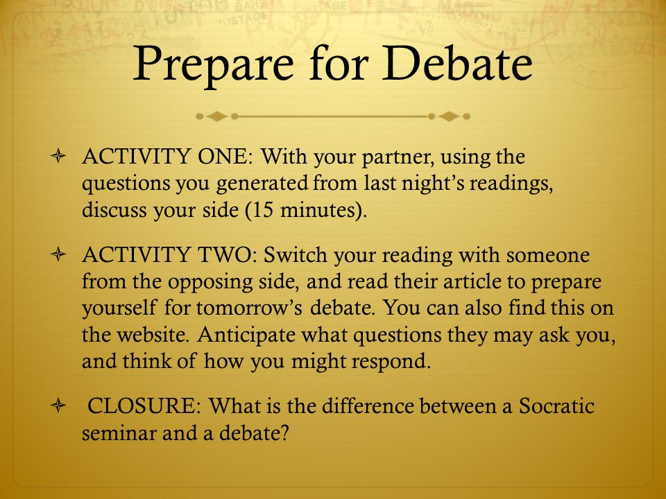 Prepare for Debate  ACTIVITY ONE: With your partner, using the questions you generated from last night's readings, discuss your side (15 minutes).