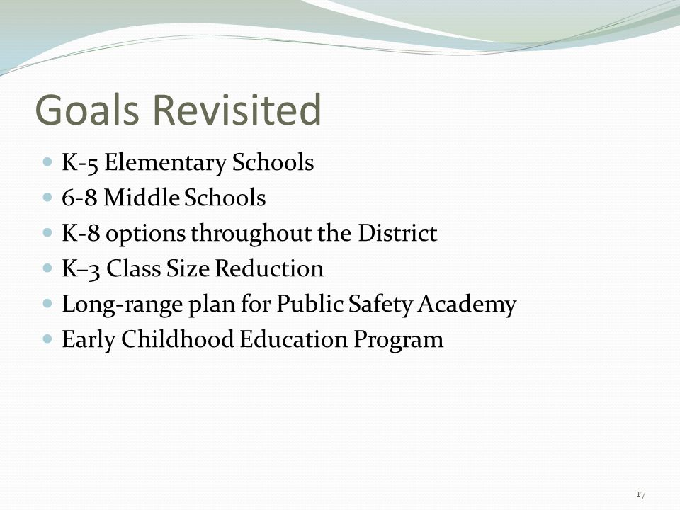 Goals Revisited K-5 Elementary Schools 6-8 Middle Schools K-8 options throughout the District K–3 Class Size Reduction Long-range plan for Public Safe