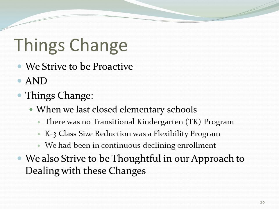 Things Change We Strive to be Proactive AND Things Change: When we last closed elementary schools There was no Transitional Kindergarten (TK) Program K-3 Class Size Reduction was a Flexibility Program We had been in continuous declining enrollment We also Strive to be Thoughtful in our Approach to Dealing with these Changes 20