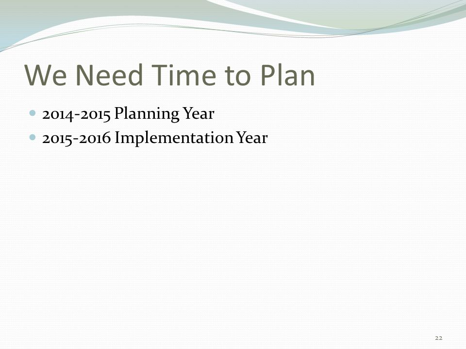 We Need Time to Plan 2014-2015 Planning Year 2015-2016 Implementation Year 22