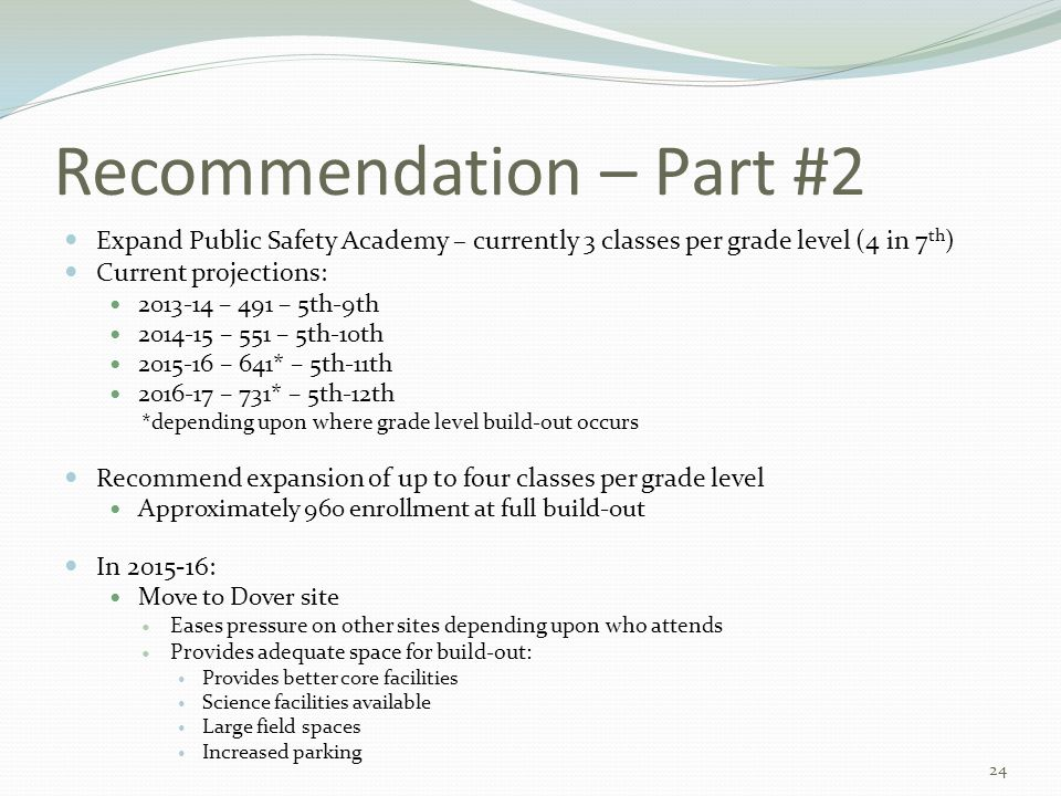 Recommendation – Part #2 Expand Public Safety Academy – currently 3 classes per grade level (4 in 7 th ) Current projections: 2013-14 – 491 – 5th-9th 2014-15 – 551 – 5th-10th 2015-16 – 641* – 5th-11th 2016-17 – 731* – 5th-12th *depending upon where grade level build-out occurs Recommend expansion of up to four classes per grade level Approximately 960 enrollment at full build-out In 2015-16: Move to Dover site Eases pressure on other sites depending upon who attends Provides adequate space for build-out: Provides better core facilities Science facilities available Large field spaces Increased parking 24