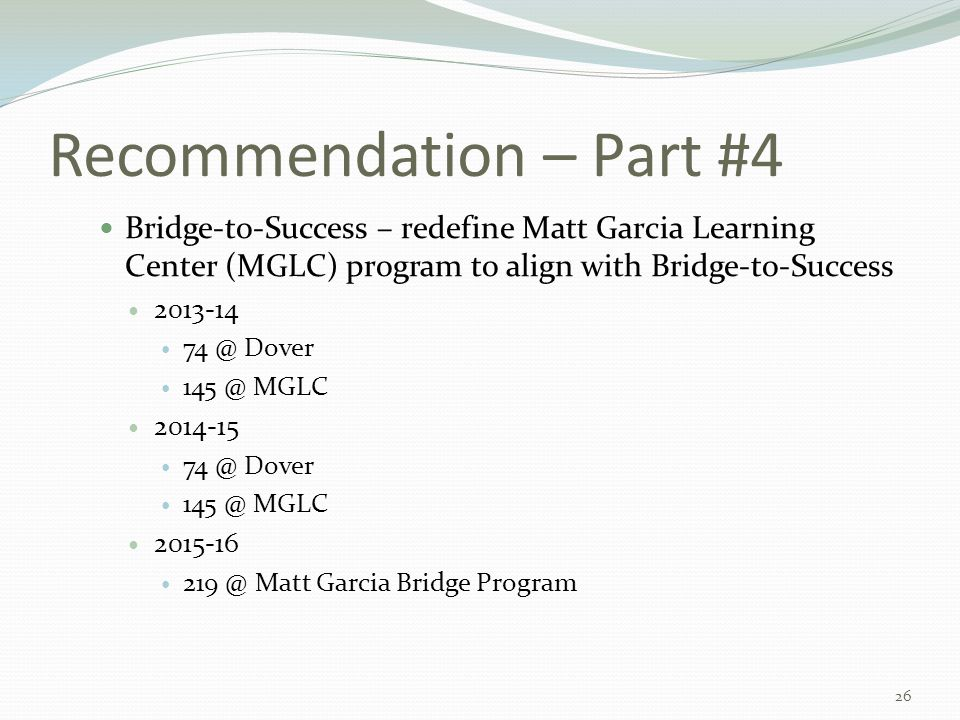 Recommendation – Part #4 Bridge-to-Success – redefine Matt Garcia Learning Center (MGLC) program to align with Bridge-to-Success 2013-14 74 @ Dover 145 @ MGLC 2014-15 74 @ Dover 145 @ MGLC 2015-16 219 @ Matt Garcia Bridge Program 26