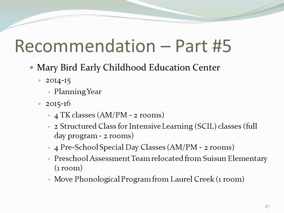 Recommendation – Part #5 Mary Bird Early Childhood Education Center 2014-15 Planning Year 2015-16 4 TK classes (AM/PM - 2 rooms) 2 Structured Class for Intensive Learning (SCIL) classes (full day program - 2 rooms) 4 Pre-School Special Day Classes (AM/PM - 2 rooms) Preschool Assessment Team relocated from Suisun Elementary (1 room) Move Phonological Program from Laurel Creek (1 room) 27