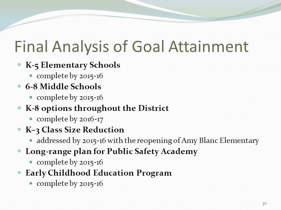 Final Analysis of Goal Attainment K-5 Elementary Schools complete by 2015-16 6-8 Middle Schools complete by 2015-16 K-8 options throughout the District complete by 2016-17 K–3 Class Size Reduction addressed by 2015-16 with the reopening of Amy Blanc Elementary Long-range plan for Public Safety Academy complete by 2015-16 Early Childhood Education Program complete by 2015-16 30