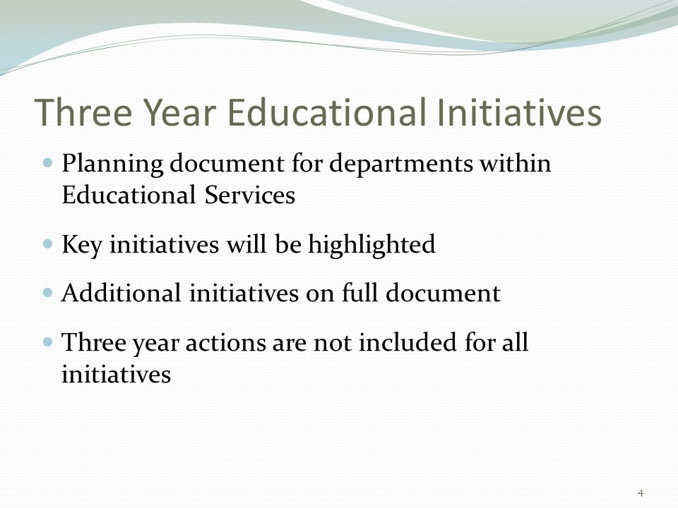 Three Year Educational Initiatives Planning document for departments within Educational Services Key initiatives will be highlighted Additional initiatives on full document Three year actions are not included for all initiatives 4