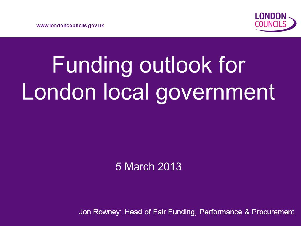 www.londoncouncils.gov.uk Funding outlook for London local government Jon Rowney: Head of Fair Funding, Performance & Procurement 5 March 2013