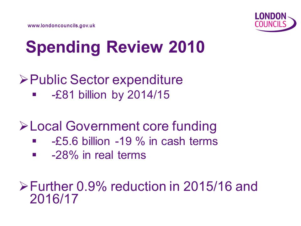 www.londoncouncils.gov.uk Spending Review 2010  Public Sector expenditure  -£81 billion by 2014/15  Local Government core funding  -£5.6 billion -19 % in cash terms  -28% in real terms  Further 0.9% reduction in 2015/16 and 2016/17
