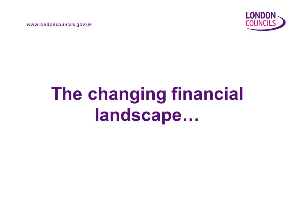 www.londoncouncils.gov.uk The changing financial landscape…