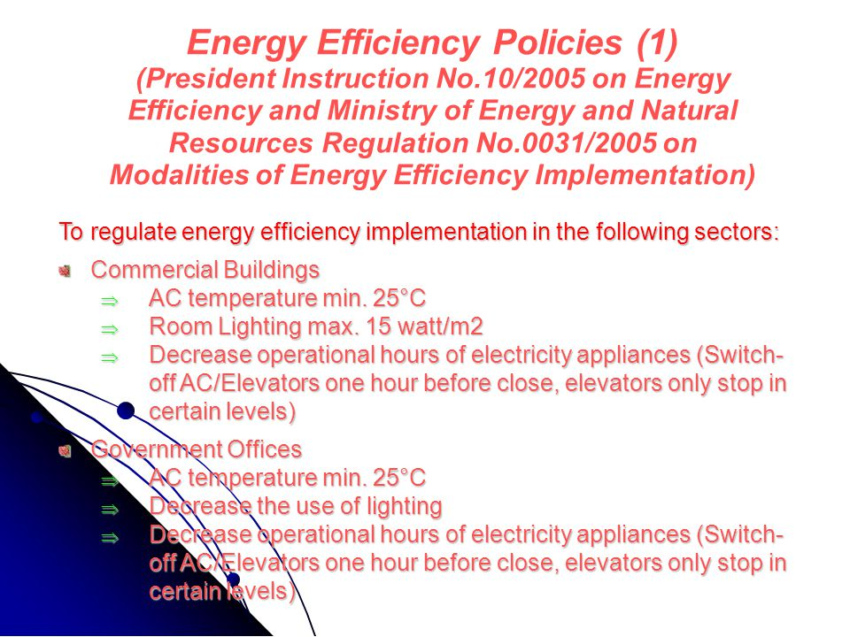 Energy Efficiency Policies (1) (President Instruction No.10/2005 on Energy Efficiency and Ministry of Energy and Natural Resources Regulation No.0031/2005 on Modalities of Energy Efficiency Implementation) To regulate energy efficiency implementation in the following sectors: Commercial Buildings  AC temperature min.