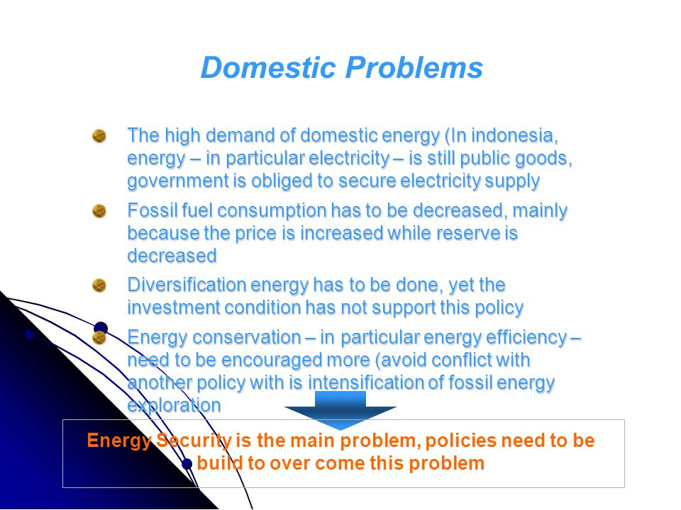 The high demand of domestic energy (In indonesia, energy – in particular electricity – is still public goods, government is obliged to secure electricity supply Fossil fuel consumption has to be decreased, mainly because the price is increased while reserve is decreased Diversification energy has to be done, yet the investment condition has not support this policy Energy conservation – in particular energy efficiency – need to be encouraged more (avoid conflict with another policy with is intensification of fossil energy exploration Domestic Problems Energy Security is the main problem, policies need to be build to over come this problem