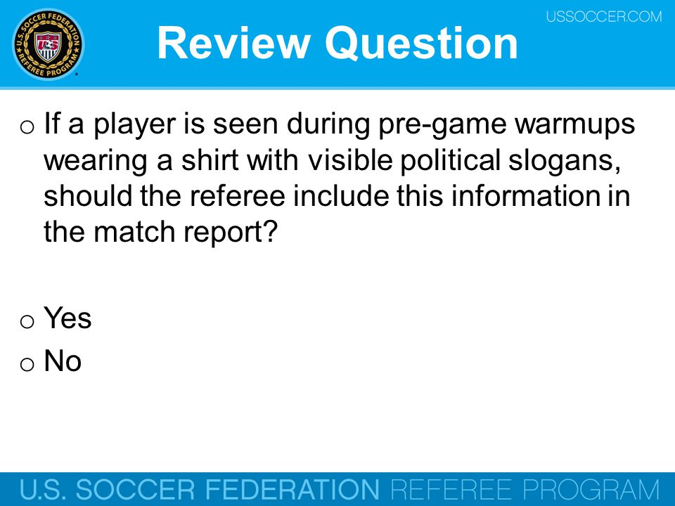 Review Question o If a player is seen during pre-game warmups wearing a shirt with visible political slogans, should the referee include this informat