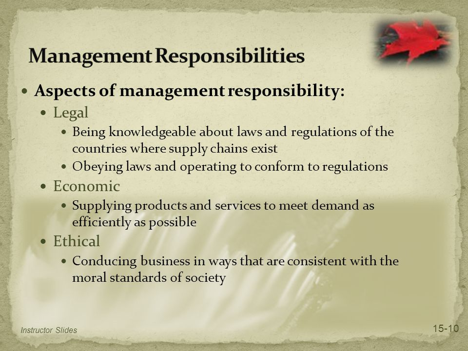 Aspects of management responsibility: Legal Being knowledgeable about laws and regulations of the countries where supply chains exist Obeying laws and operating to conform to regulations Economic Supplying products and services to meet demand as efficiently as possible Ethical Conducing business in ways that are consistent with the moral standards of society Instructor Slides 15-10