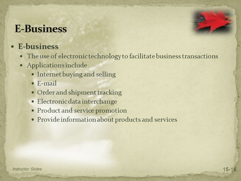 E-business The use of electronic technology to facilitate business transactions Applications include Internet buying and selling E-mail Order and shipment tracking Electronic data interchange Product and service promotion Provide information about products and services Instructor Slides 15-16