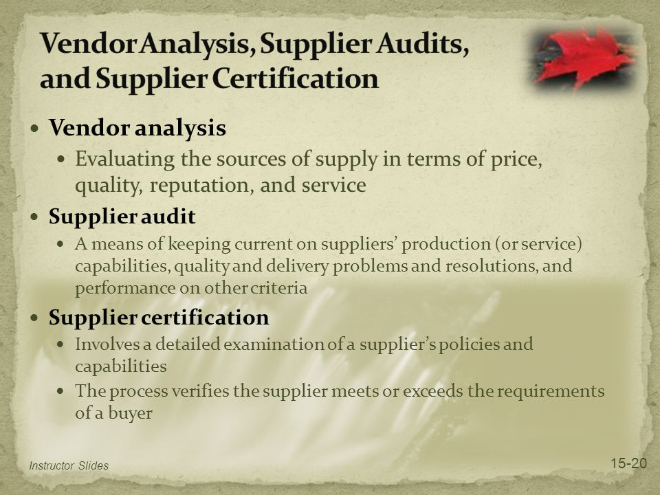 Vendor analysis Evaluating the sources of supply in terms of price, quality, reputation, and service Supplier audit A means of keeping current on suppliers' production (or service) capabilities, quality and delivery problems and resolutions, and performance on other criteria Supplier certification Involves a detailed examination of a supplier's policies and capabilities The process verifies the supplier meets or exceeds the requirements of a buyer Instructor Slides 15-20