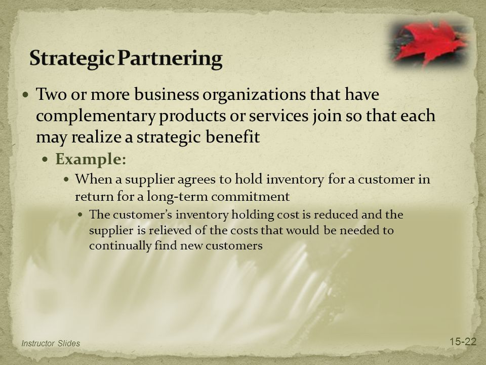 Two or more business organizations that have complementary products or services join so that each may realize a strategic benefit Example: When a supplier agrees to hold inventory for a customer in return for a long-term commitment The customer's inventory holding cost is reduced and the supplier is relieved of the costs that would be needed to continually find new customers Instructor Slides 15-22