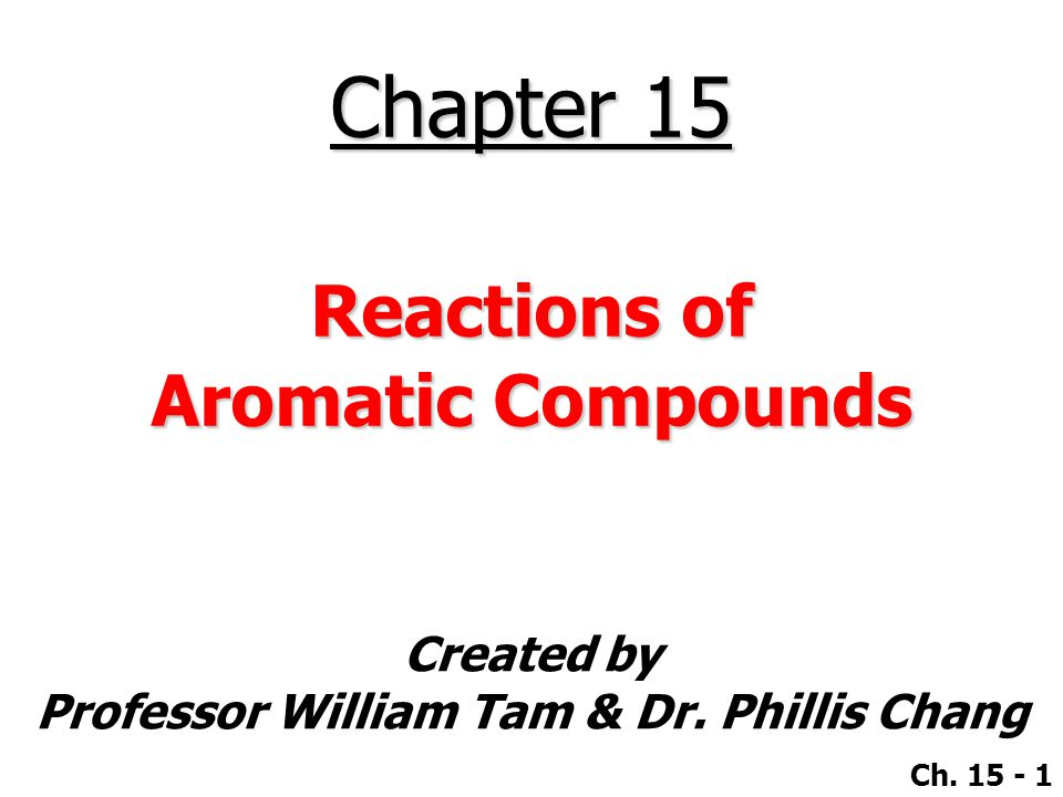 Created by Professor William Tam & Dr. Phillis Chang Ch. 15 - 1 Chapter 15 Reactions of Aromatic Compounds