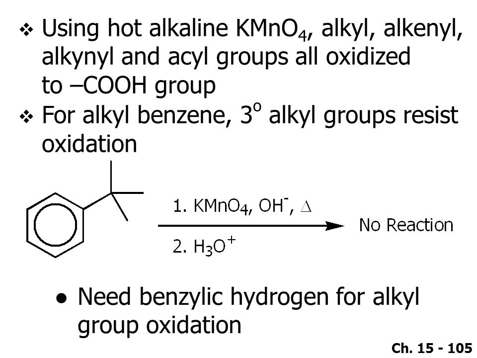 Ch. 15 - 105  Using hot alkaline KMnO 4, alkyl, alkenyl, alkynyl and acyl groups all oxidized to –COOH group  For alkyl benzene, 3 o alkyl groups re