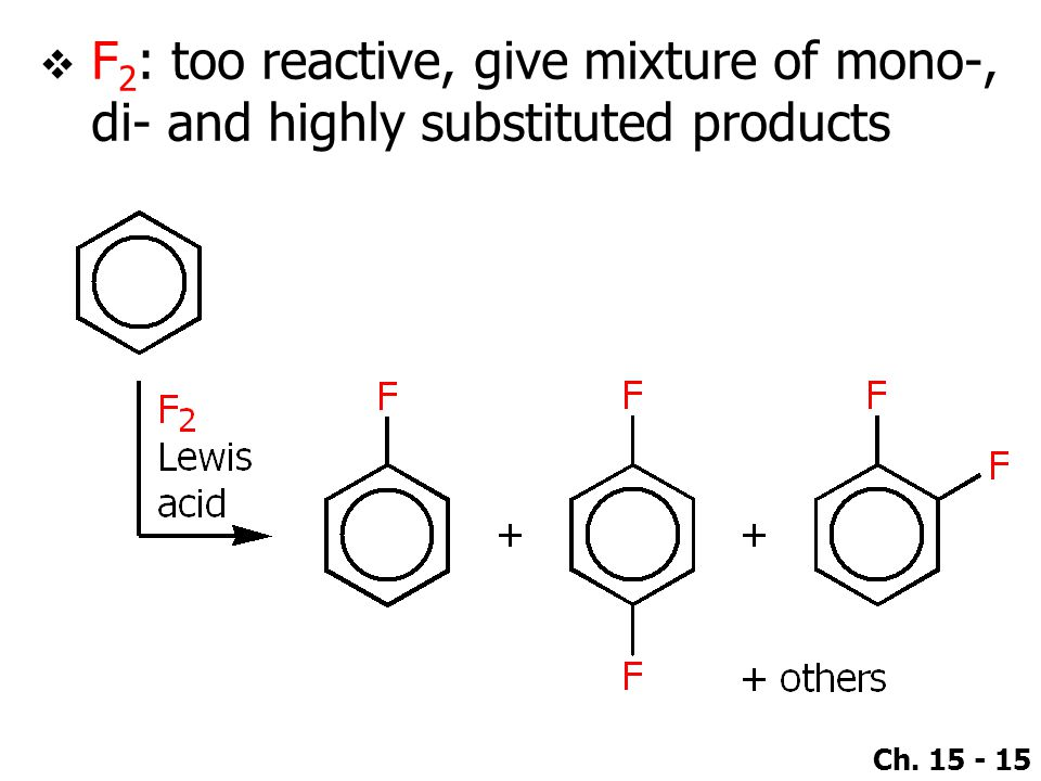 Ch. 15 - 15  F 2 : too reactive, give mixture of mono-, di- and highly substituted products